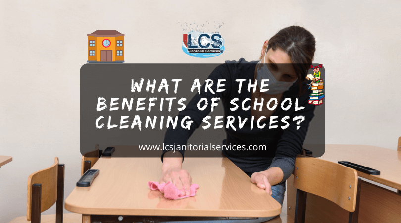 What Are The Benefits Of School Cleaning Services?
