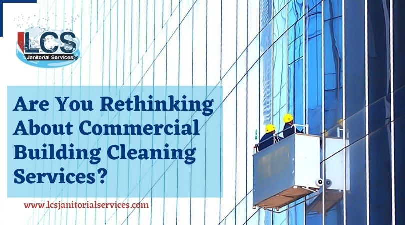 Are You Rethinking About Commercial Building Cleaning Services?