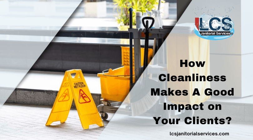 How Cleanliness Makes A Good Impact on Your Clients